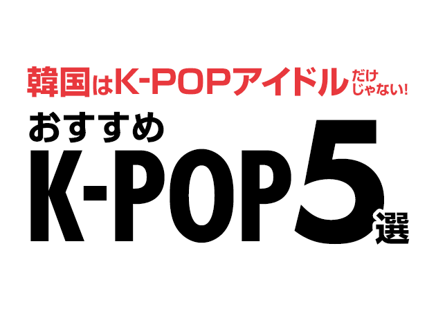 韓国はK-POPアイドルだけじゃない!おすすめK-POP5選!