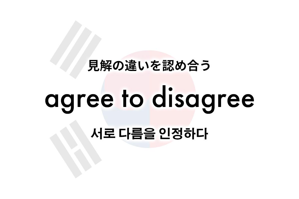 理解ができなくても、見解の違いを認め合う。 agree to disagree(서로 다름을 인정하다)
