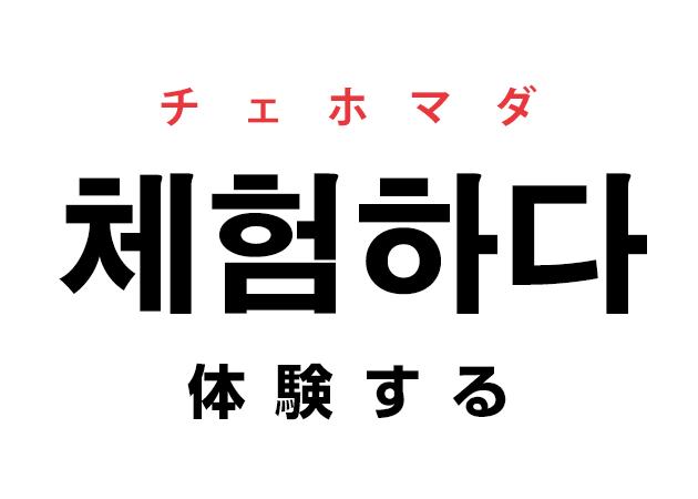 韓国語の「체험하다 チェホマダ(体験する)」を覚える!