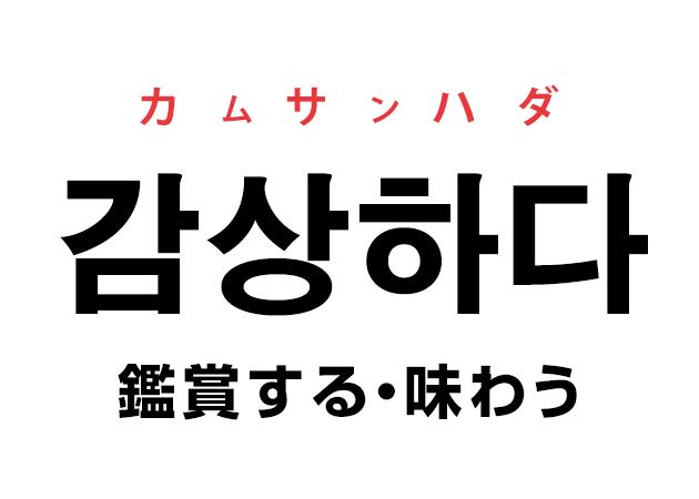韓国語の「감상하다 カムサンハダ(鑑賞する・味わう)」を覚える!