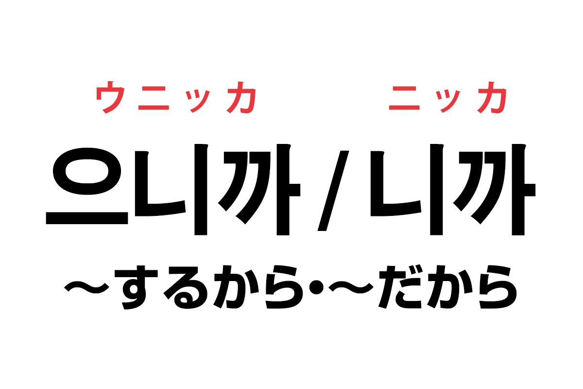韓国語の「으니까 / 니까(〜するから・〜だから)」を覚える!