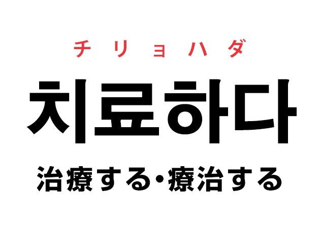 韓国語の「치료하다 チリョハダ(治療する・療治する)」を覚える!