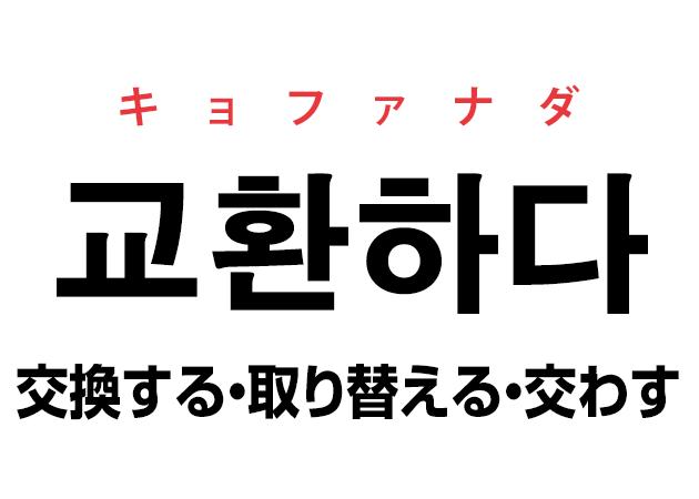 韓国語の「교환하다 キョファナダ(交換する・取り替える・交わす)」を覚える!