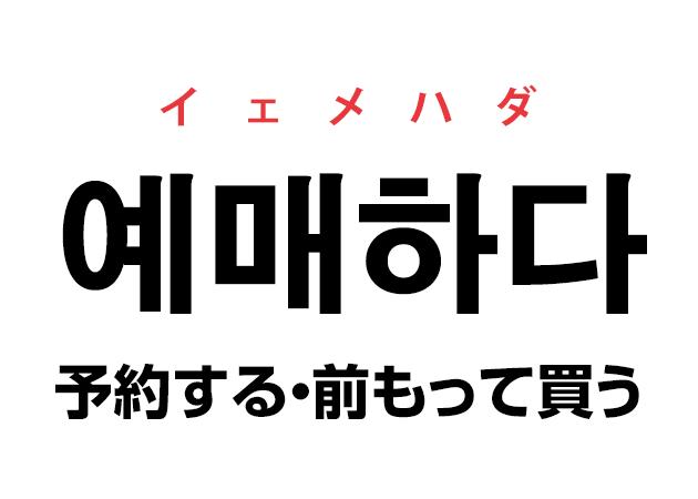 韓国語の「예매하다 イェメハダ(予約する・前もって買う)」を覚える!