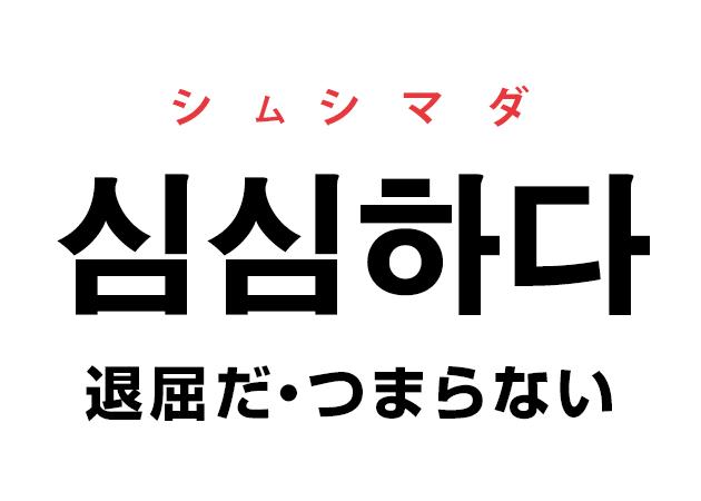 韓国語の「심심하다 シムシマダ(退屈だ)」を覚える!