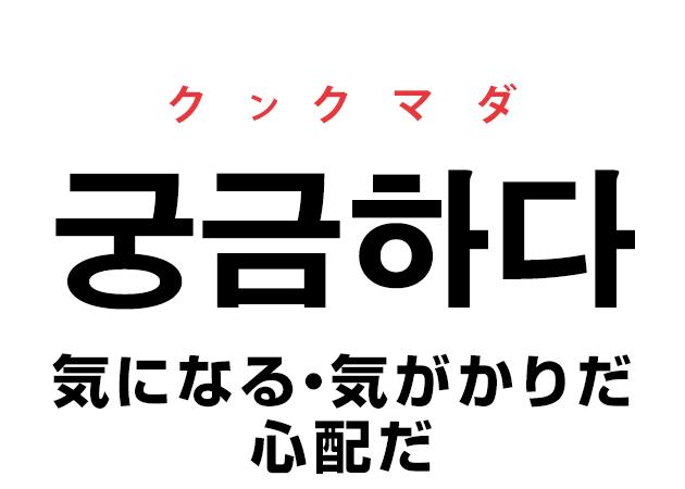 韓国語の「궁금하다 クンクマダ(気になる・気がかりだ・心配だ)」を覚える!