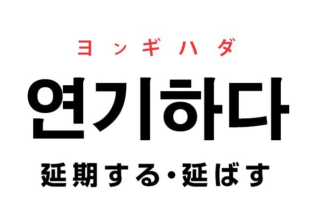 韓国語の「연기하다 ヨンギハダ(延期する・延ばす)」を覚える!